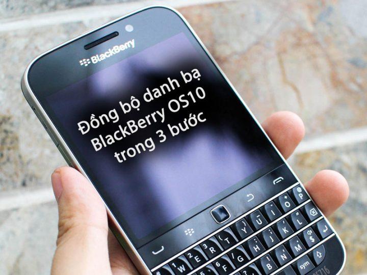 Đồng bộ danh bạ BlackBerry OS 10 chỉ với 3 bước đơn giản – cập nhật 092019